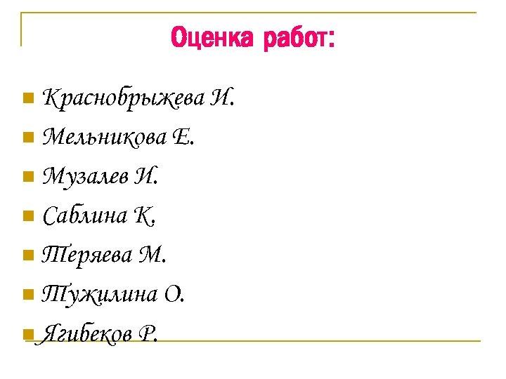 Оценка работ: n Краснобрыжева n Мельникова n Музалев Е. И. n Саблина К. n