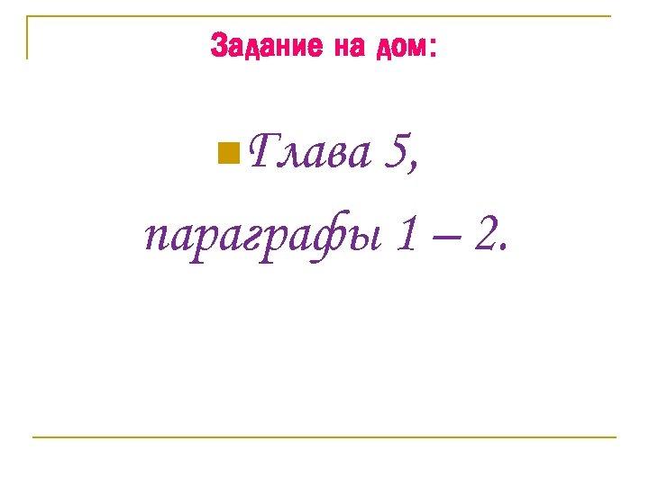 Задание на дом: n. Глава 5, параграфы 1 – 2.