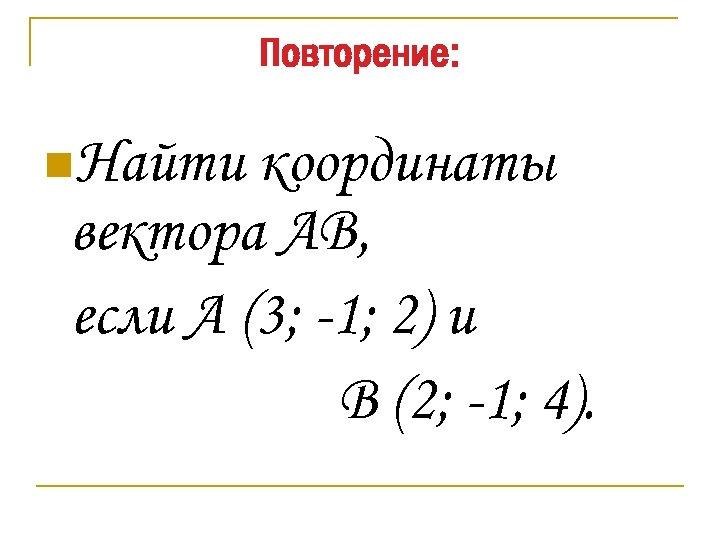 Повторение: n. Найти координаты вектора АВ, если А (3; -1; 2) и В (2;