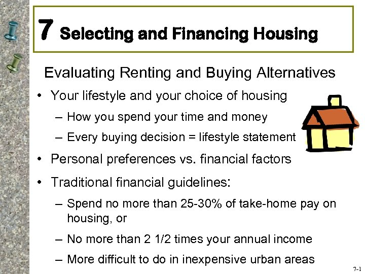 7 Selecting and Financing Housing Evaluating Renting and Buying Alternatives • Your lifestyle and