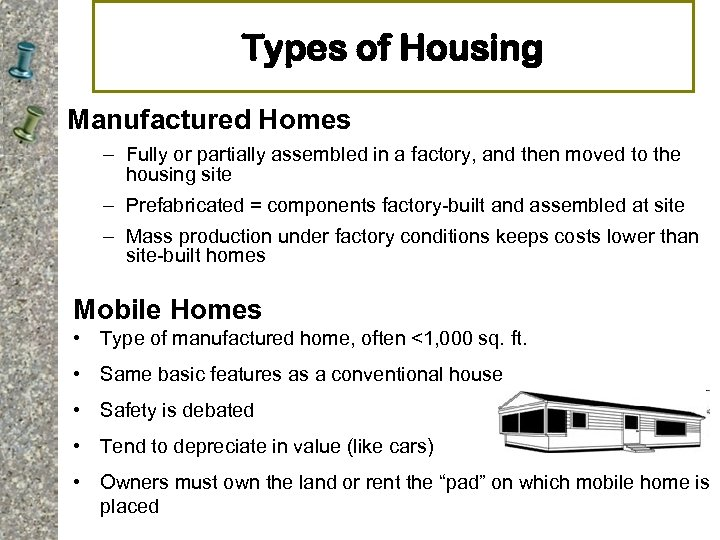 Types of Housing Manufactured Homes – Fully or partially assembled in a factory, and