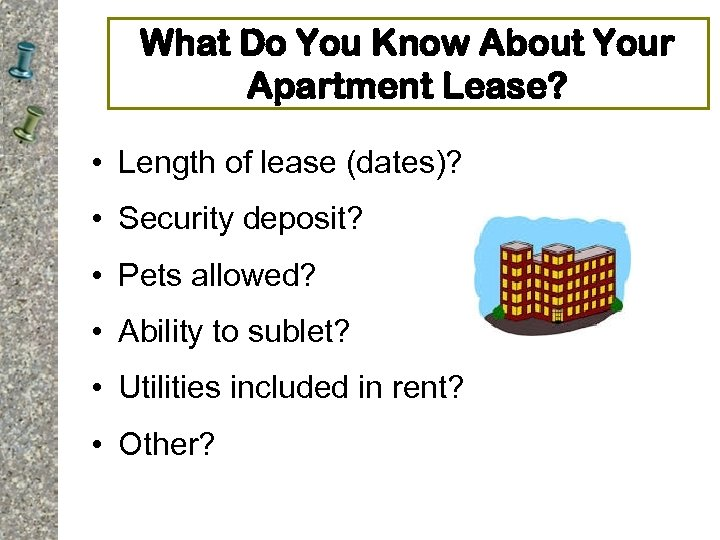 What Do You Know About Your Apartment Lease? • Length of lease (dates)? •