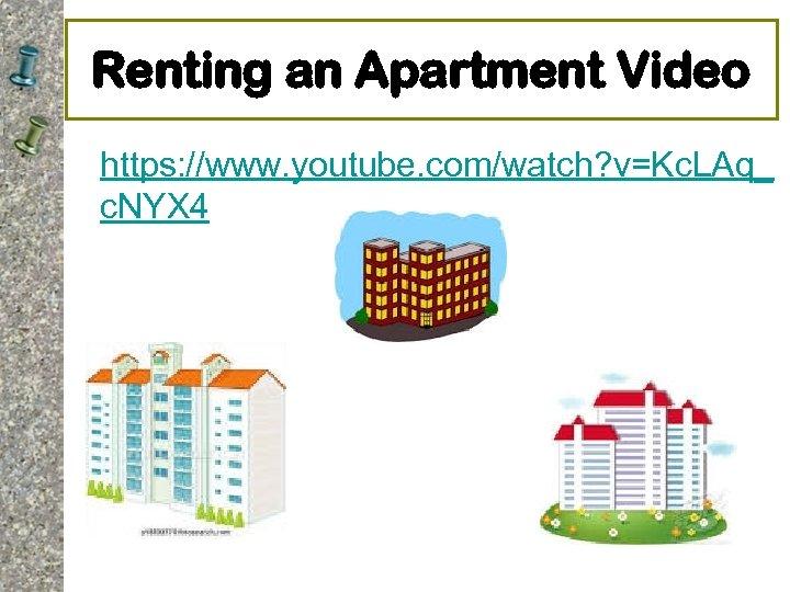 Renting an Apartment Video https: //www. youtube. com/watch? v=Kc. LAq_ c. NYX 4