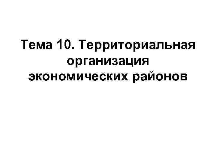 Тема 10. Территориальная организация экономических районов