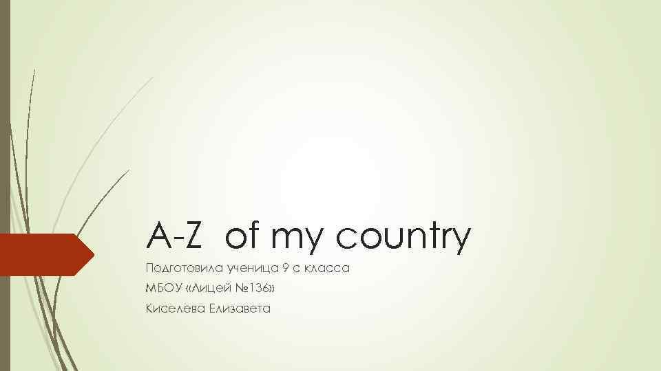 A-Z of my country Подготовила ученица 9 с класса МБОУ «Лицей № 136» Киселева