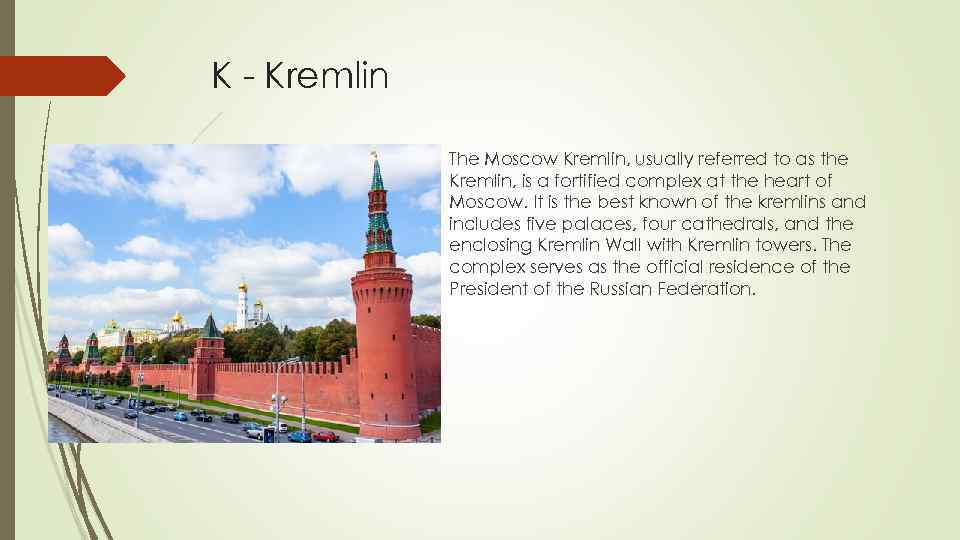 K - Kremlin The Moscow Kremlin, usually referred to as the Kremlin, is a