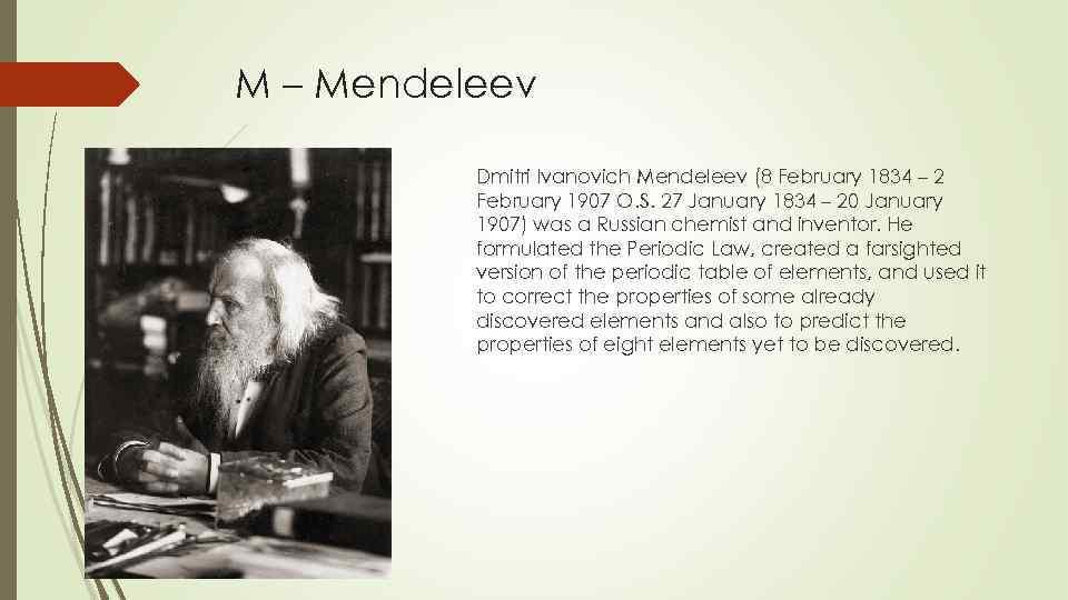 M – Mendeleev Dmitri Ivanovich Mendeleev (8 February 1834 – 2 February 1907 O.