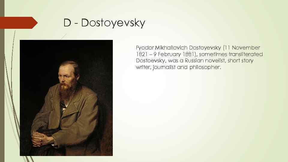 D - Dostoyevsky Fyodor Mikhailovich Dostoyevsky (11 November 1821 – 9 February 1881), sometimes