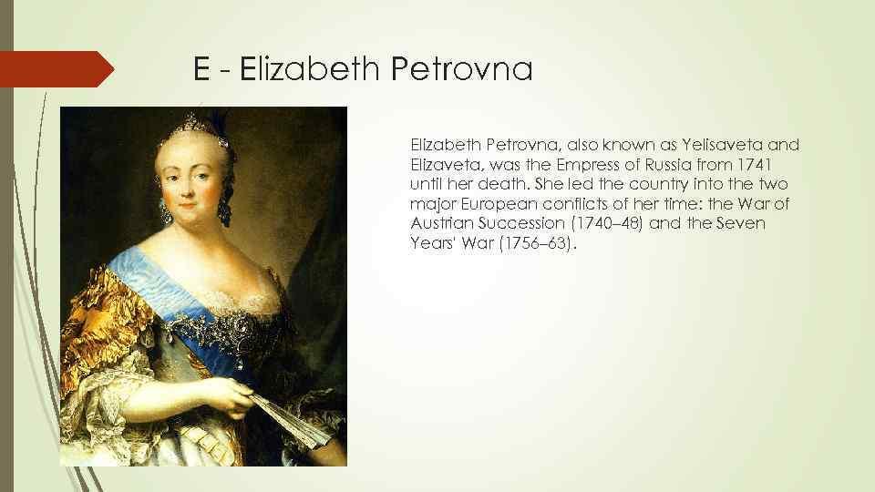 E - Elizabeth Petrovna, also known as Yelisaveta and Elizaveta, was the Empress of