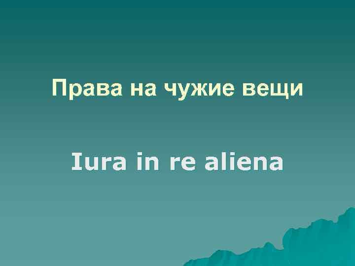 Права на чужие вещи Iura in re aliena