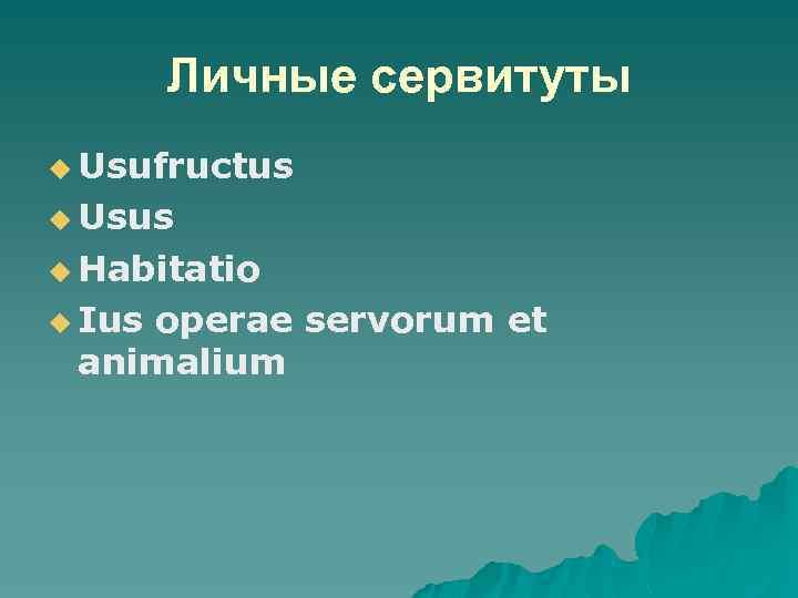 Личные сервитуты u Usufructus u Usus u Habitatio u Ius operae servorum et animalium