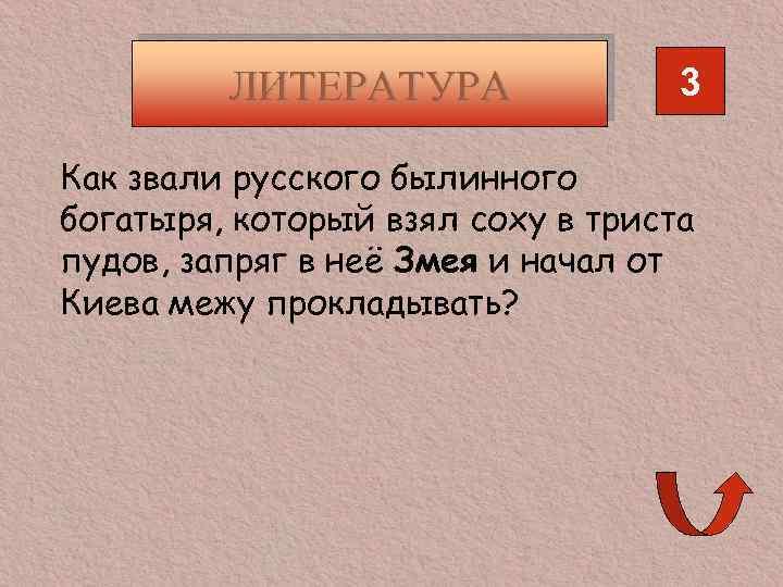ЛИТЕРАТУРА 3 Как звали русского былинного богатыря, который взял соху в триста пудов, запряг