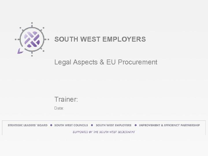 SOUTH WEST EMPLOYERS Legal Aspects & EU Procurement Trainer: Date: