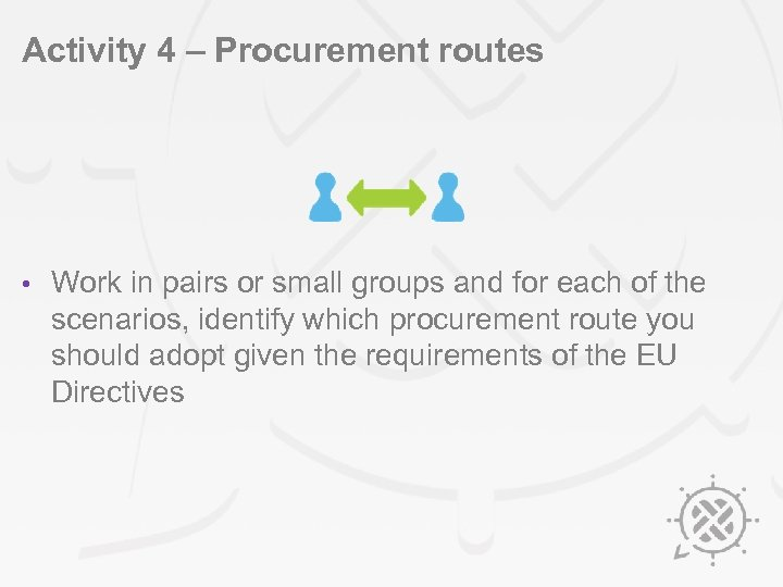 Activity 4 – Procurement routes • Work in pairs or small groups and for