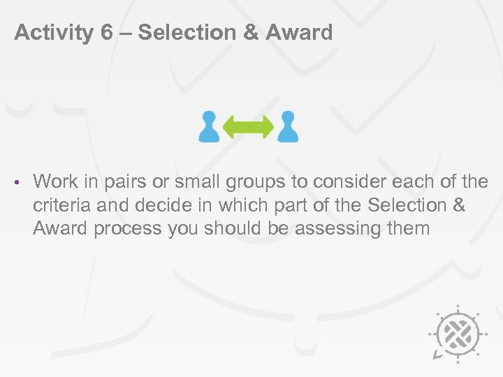 Activity 6 – Selection & Award • Work in pairs or small groups to