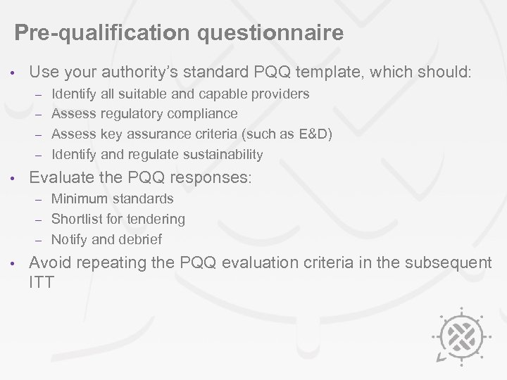 Pre-qualification questionnaire • Use your authority's standard PQQ template, which should: Identify all suitable