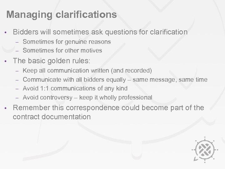 Managing clarifications • Bidders will sometimes ask questions for clarification Sometimes for genuine reasons