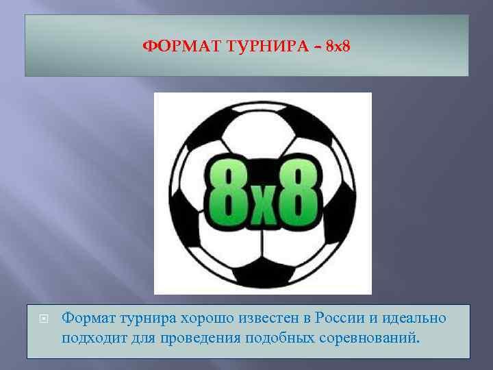 ФОРМАТ ТУРНИРА – 8 х8 Формат турнира хорошо известен в России и идеально подходит