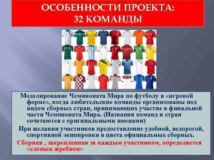 ОСОБЕННОСТИ ПРОЕКТА: 32 КОМАНДЫ Моделирование Чемпионата Мира по футболу в «игровой форме» , когда