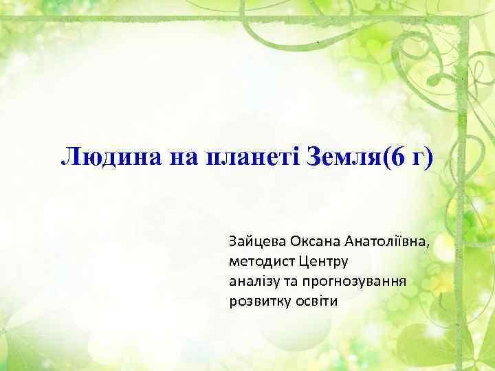 Людина на планеті Земля(6 г) Зайцева Оксана Анатоліївна, методист Центру аналізу та прогнозування розвитку