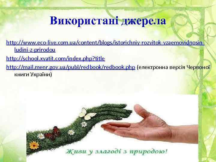 Використані джерела http: //www. eco-live. com. ua/content/blogs/istorichniy-rozvitok-vzaemovidnosinludini-z-prirodou http: //school. xvatit. com/index. php? title http: