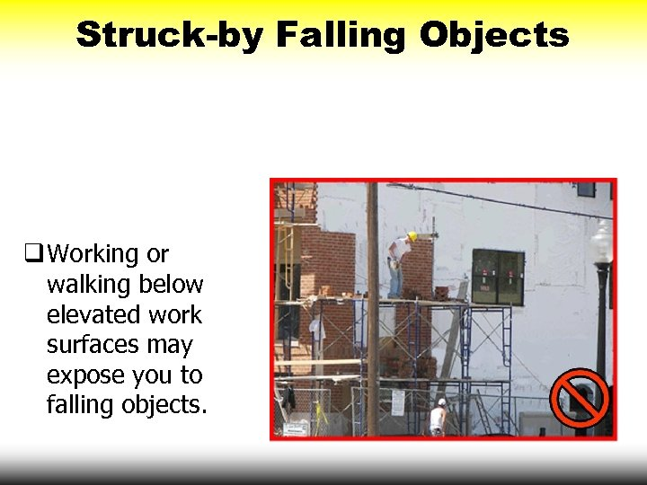 Struck-by Falling Objects q Working or walking below elevated work surfaces may expose you