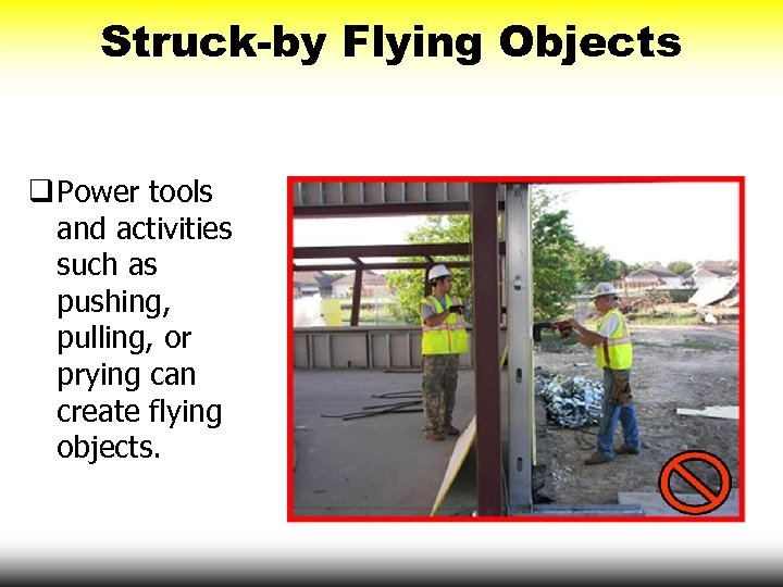 Struck-by Flying Objects q Power tools and activities such as pushing, pulling, or prying