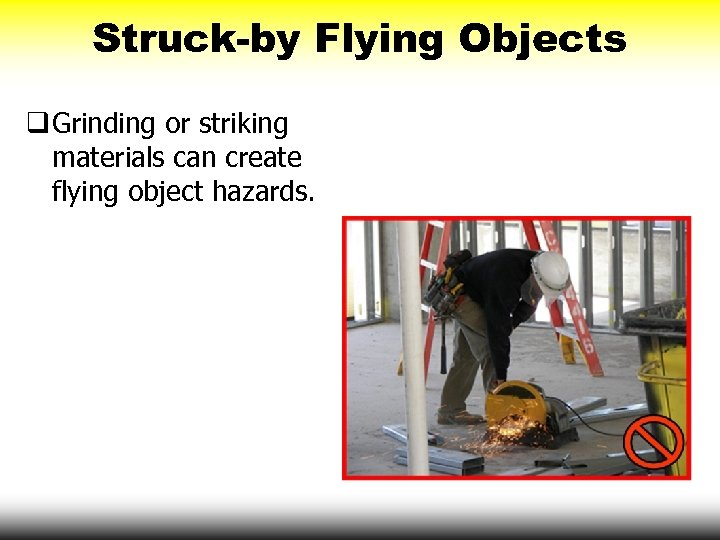 Struck-by Flying Objects q Grinding or striking materials can create flying object hazards.