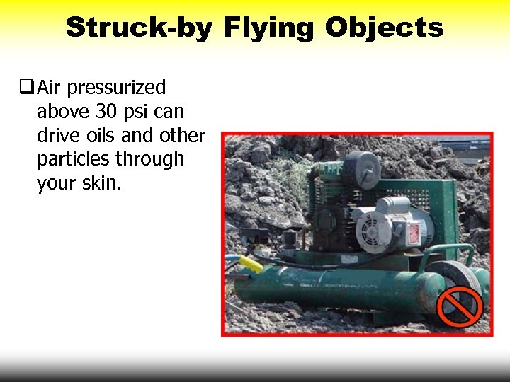 Struck-by Flying Objects q Air pressurized above 30 psi can drive oils and other