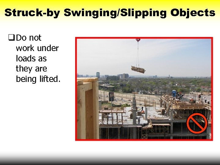 Struck-by Swinging/Slipping Objects q Do not work under loads as they are being lifted.