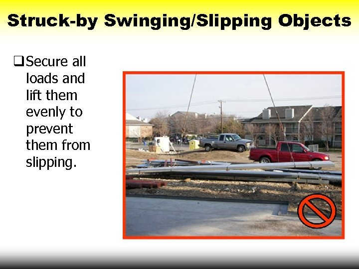 Struck-by Swinging/Slipping Objects q Secure all loads and lift them evenly to prevent them