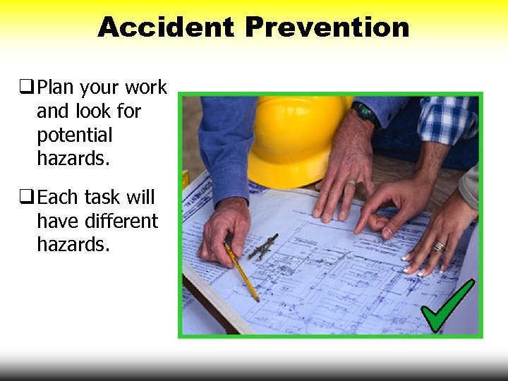 Accident Prevention q Plan your work and look for potential hazards. q Each task
