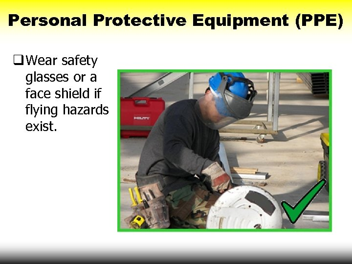 Personal Protective Equipment (PPE) q Wear safety glasses or a face shield if flying