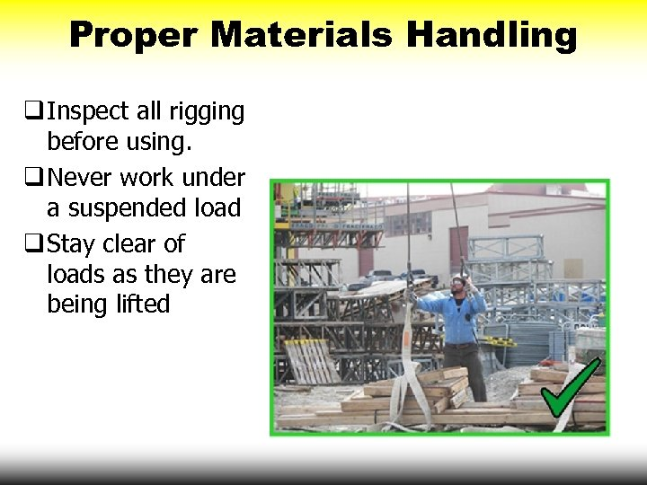 Proper Materials Handling q Inspect all rigging before using. q Never work under a