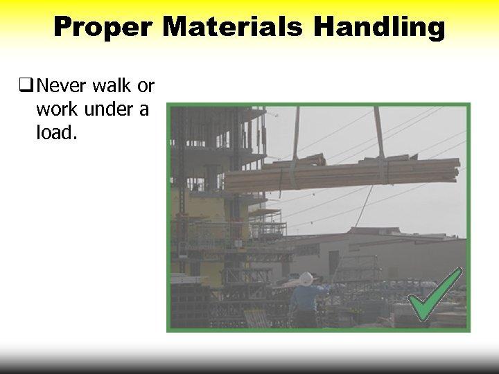 Proper Materials Handling q Never walk or work under a load.