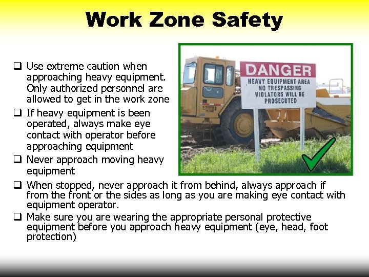 Work Zone Safety q Use extreme caution when approaching heavy equipment. Only authorized personnel
