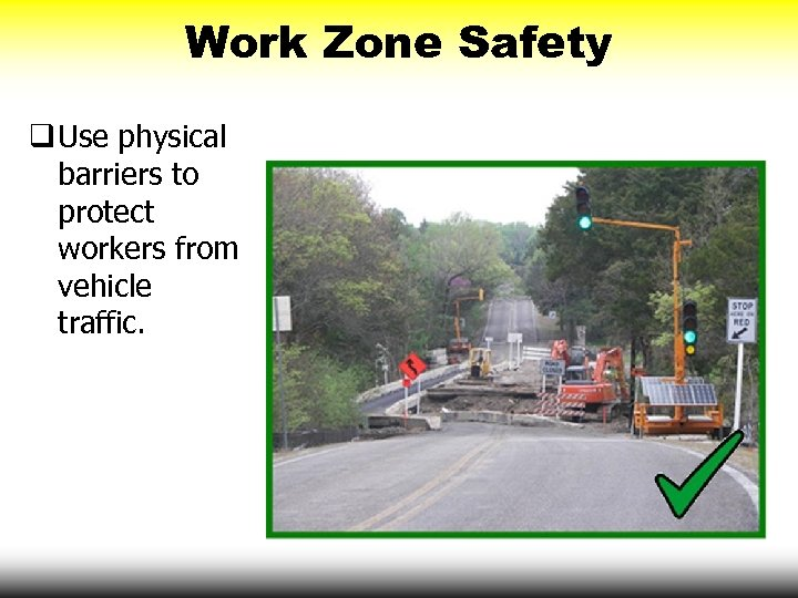 Work Zone Safety q Use physical barriers to protect workers from vehicle traffic.
