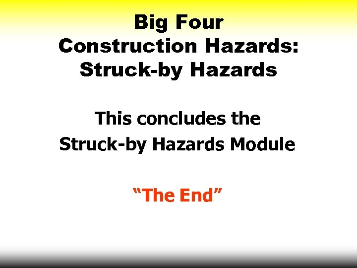 "Big Four Construction Hazards: Struck-by Hazards This concludes the Struck-by Hazards Module ""The End"""