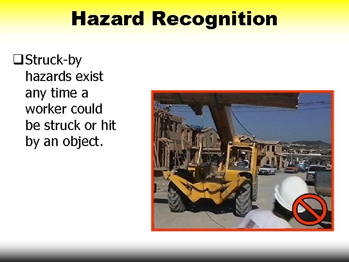 Hazard Recognition q Struck-by hazards exist any time a worker could be struck or