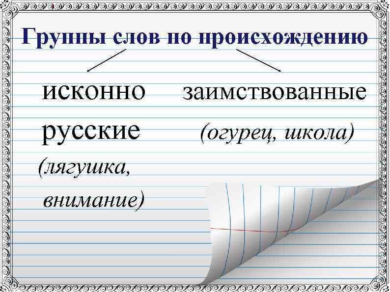 Группы слов по происхождению исконно русские (лягушка, внимание) заимствованные (огурец, школа)