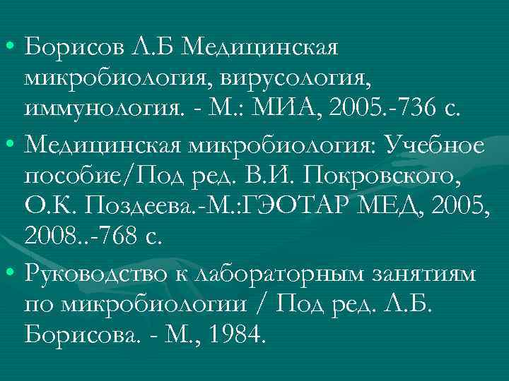 • Борисов Л. Б Медицинская микробиология, вирусология, иммунология. - М. : МИА, 2005.