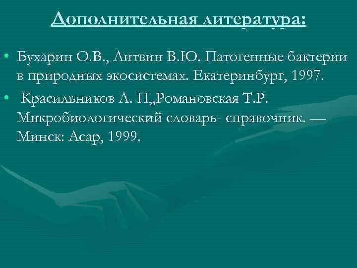 Дополнительная литература: • Бухарин О. В. , Литвин В. Ю. Патогенные бактерии в природных