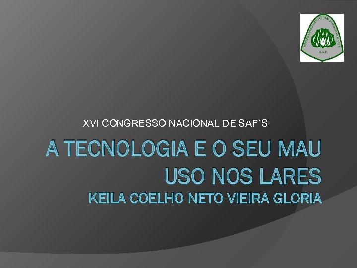 XVI CONGRESSO NACIONAL DE SAF´S A TECNOLOGIA E O SEU MAU USO NOS LARES