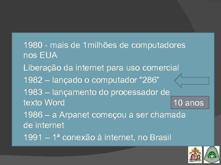 1980 - mais de 1 milhões de computadores nos EUA Liberação da internet