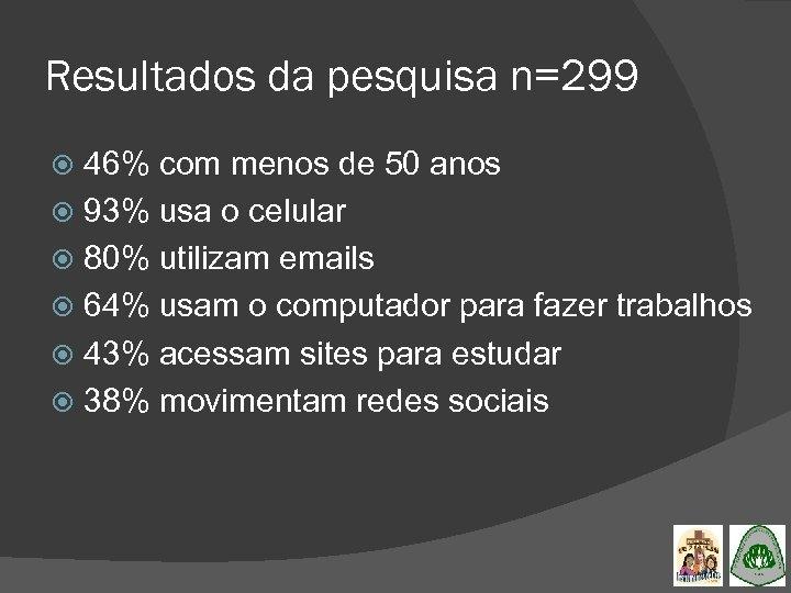 Resultados da pesquisa n=299 46% com menos de 50 anos 93% usa o celular