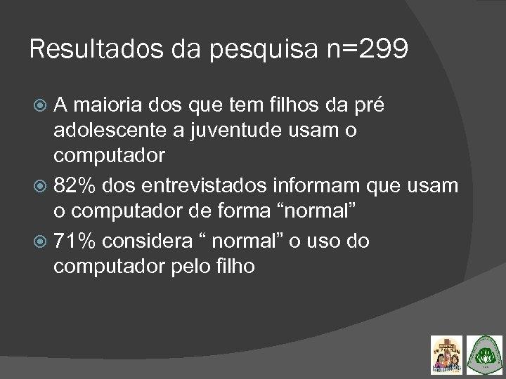 Resultados da pesquisa n=299 A maioria dos que tem filhos da pré adolescente a