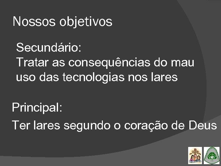 Nossos objetivos Secundário: Tratar as consequências do mau uso das tecnologias nos lares Principal: