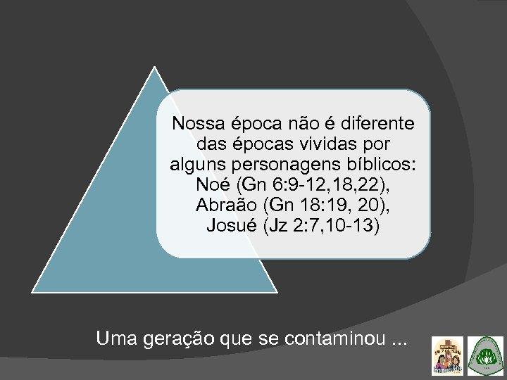 Nossa época não é diferente das épocas vividas por alguns personagens bíblicos: Noé (Gn