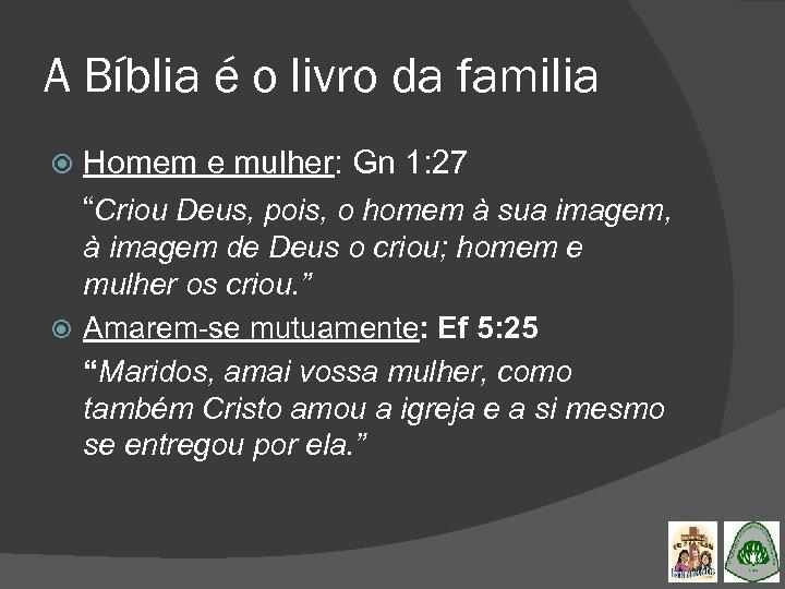 """A Bíblia é o livro da familia Homem e mulher: Gn 1: 27 """"Criou"""
