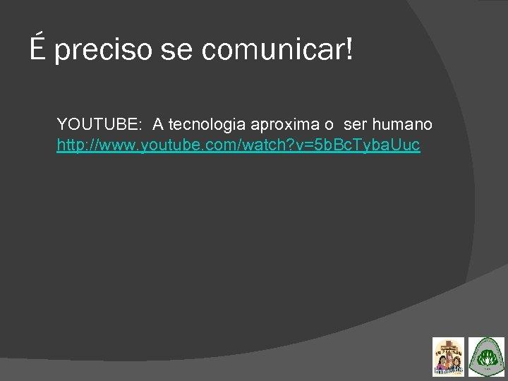 É preciso se comunicar! YOUTUBE: A tecnologia aproxima o ser humano http: //www. youtube.